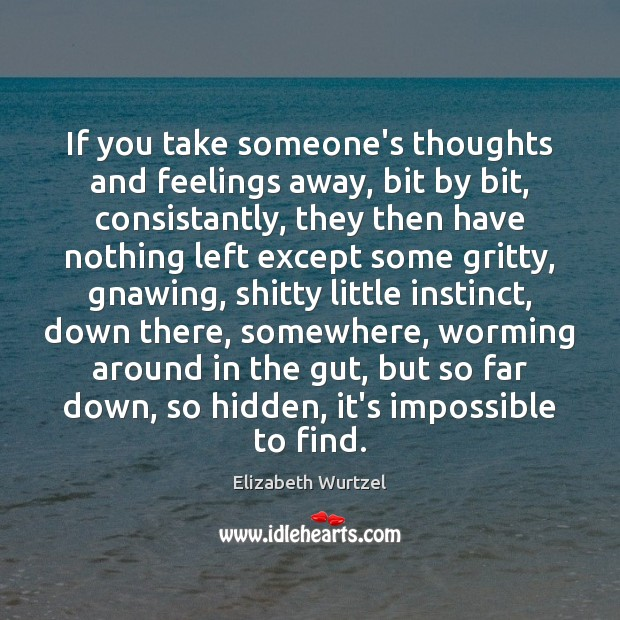 If you take someone's thoughts and feelings away, bit by bit, consistantly, Elizabeth Wurtzel Picture Quote