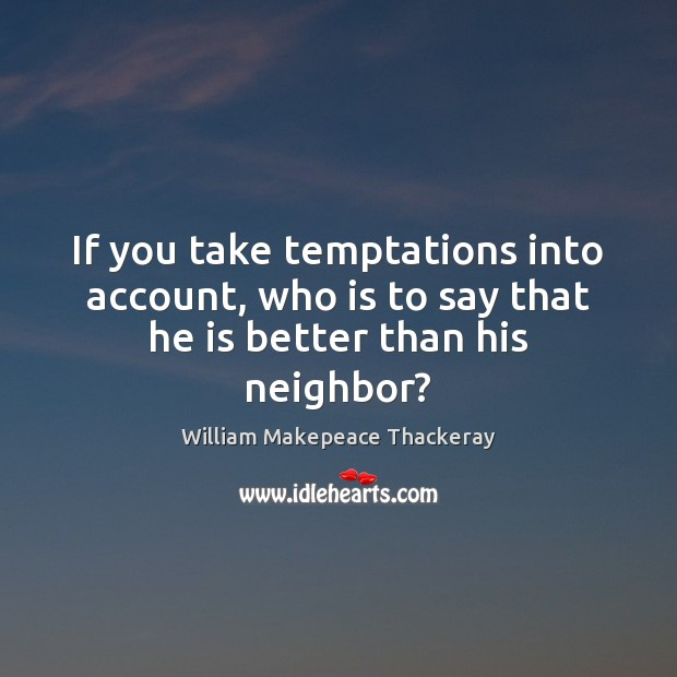 If you take temptations into account, who is to say that he is better than his neighbor? William Makepeace Thackeray Picture Quote