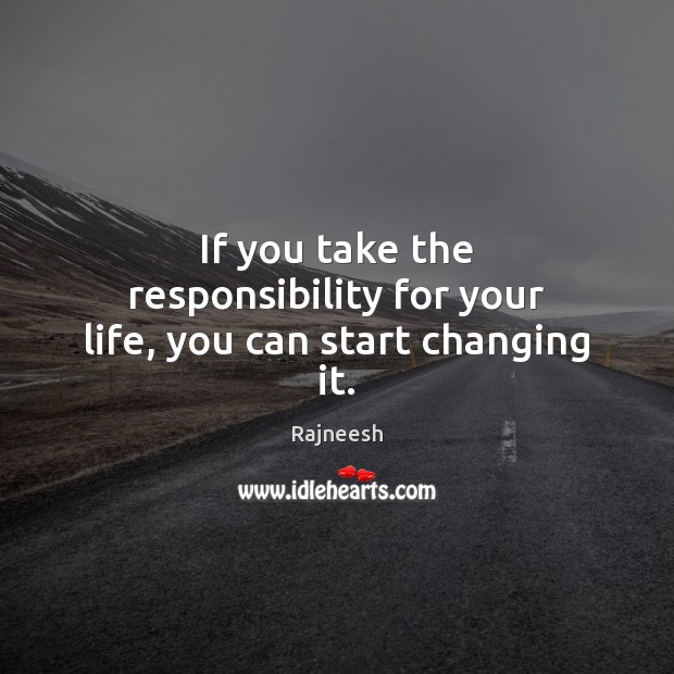 Image, If you take the responsibility for your life, you can start changing it.