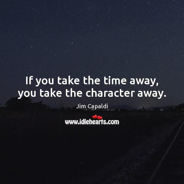 If you take the time away, you take the character away. Image