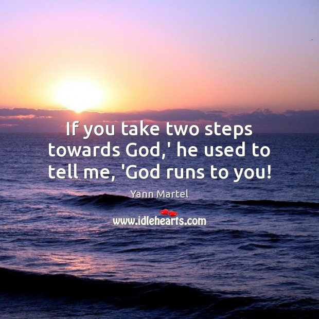 If you take two steps towards God,' he used to tell me, 'God runs to you! Image