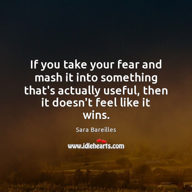 If you take your fear and mash it into something that's actually Sara Bareilles Picture Quote