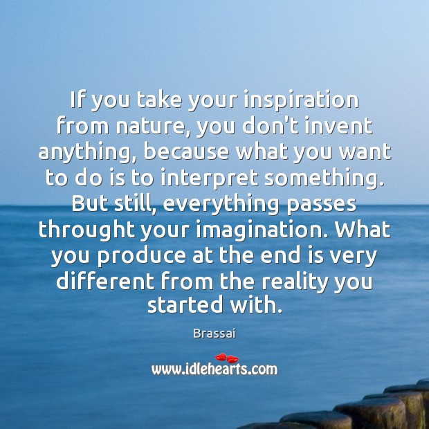 Image, If you take your inspiration from nature, you don't invent anything, because