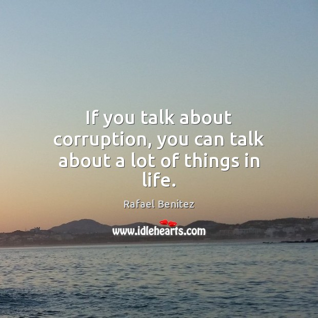 If you talk about corruption, you can talk about a lot of things in life. Rafael Benitez Picture Quote