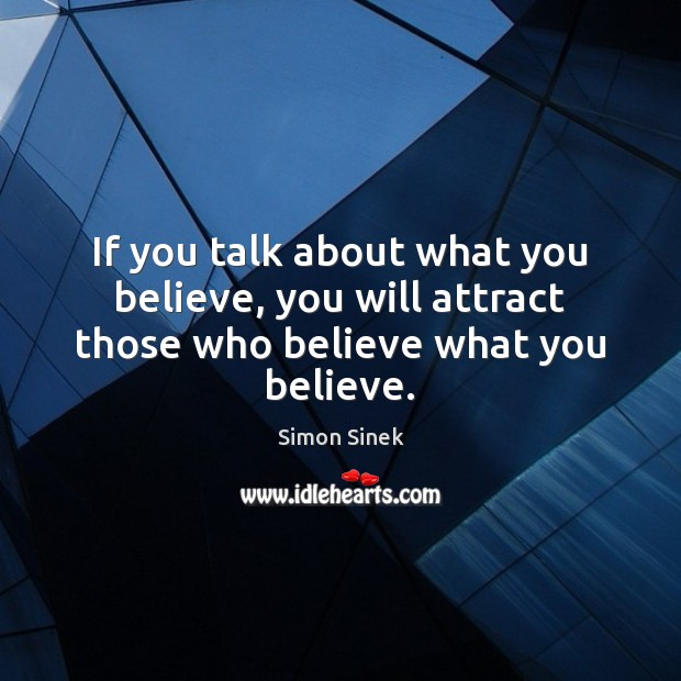 If you talk about what you believe, you will attract those who believe what you believe. Simon Sinek Picture Quote