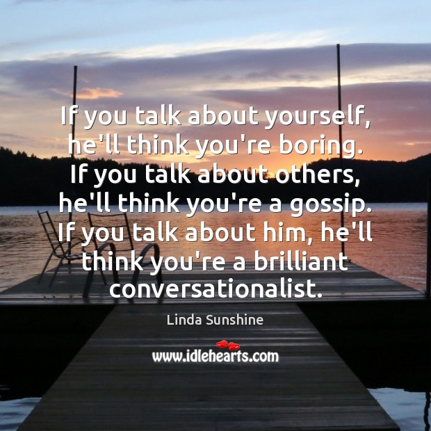 If you talk about yourself, he'll think you're boring. If you talk Image