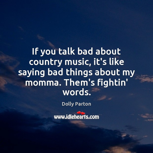 If you talk bad about country music, it's like saying bad things Dolly Parton Picture Quote