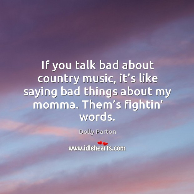 If you talk bad about country music, it's like saying bad things about my momma. Them's fightin' words. Image