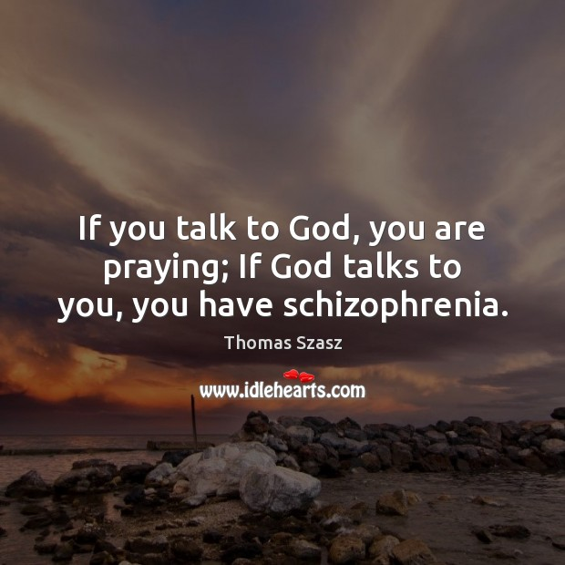 Image, If you talk to God, you are praying; If God talks to you, you have schizophrenia.
