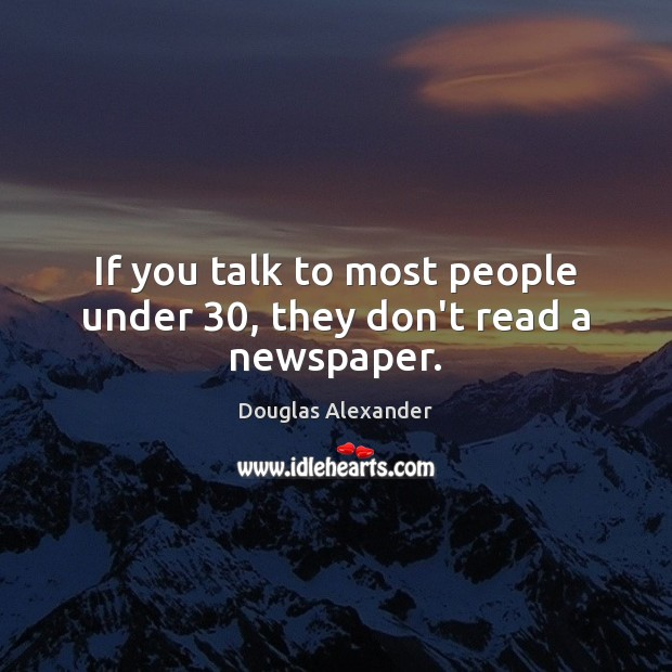 If you talk to most people under 30, they don't read a newspaper. Image