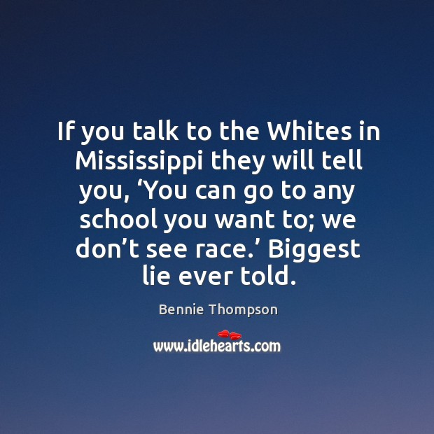 If you talk to the whites in mississippi they will tell you, 'you can go to any school you want to; we don't see race.' Bennie Thompson Picture Quote