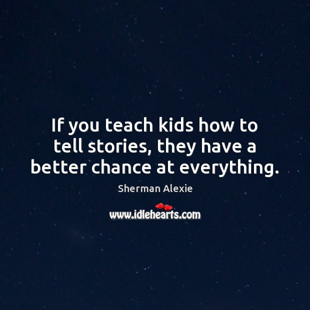 If you teach kids how to tell stories, they have a better chance at everything. Sherman Alexie Picture Quote