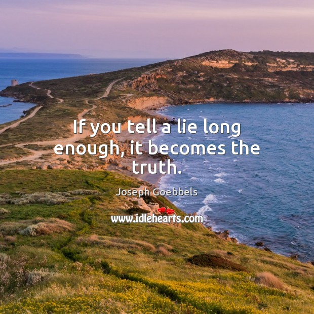 If you tell a lie long enough, it becomes the truth. Joseph Goebbels Picture Quote