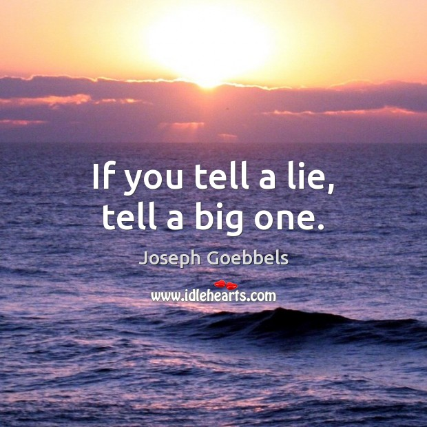 If you tell a lie, tell a big one. Joseph Goebbels Picture Quote