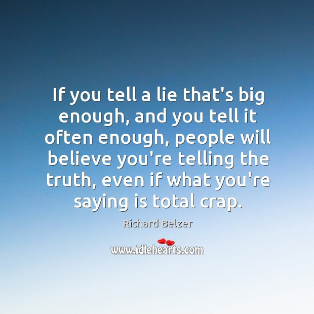 If you tell a lie that's big enough, and you tell it Image