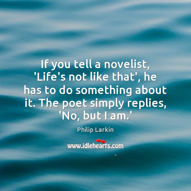 If you tell a novelist, 'Life's not like that', he has to Philip Larkin Picture Quote