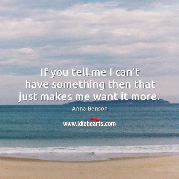 If you tell me I can't have something then that just makes me want it more. Image
