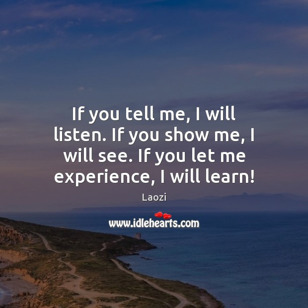 If you tell me, I will listen. If you show me, I Laozi Picture Quote