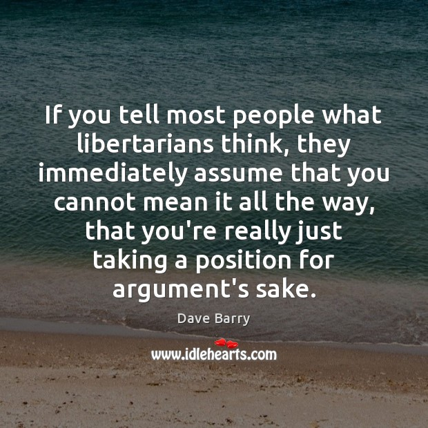 If you tell most people what libertarians think, they immediately assume that Image