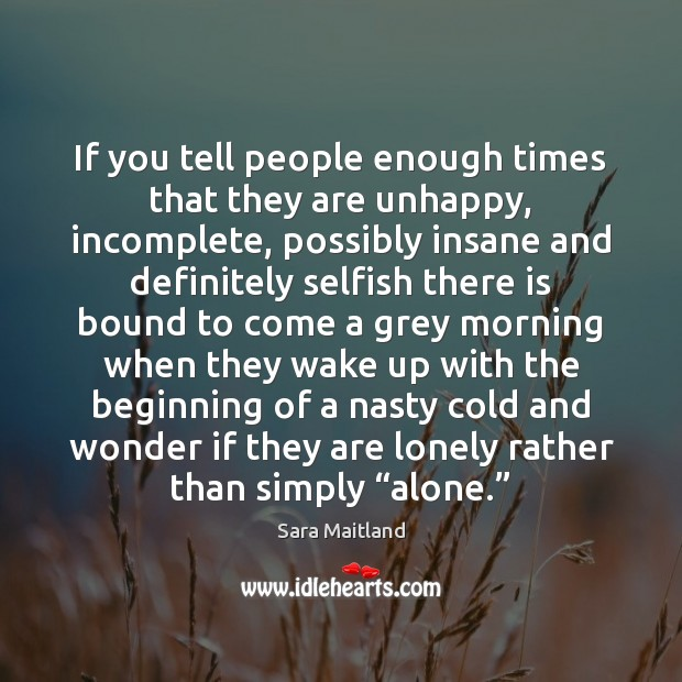 If you tell people enough times that they are unhappy, incomplete, possibly Sara Maitland Picture Quote