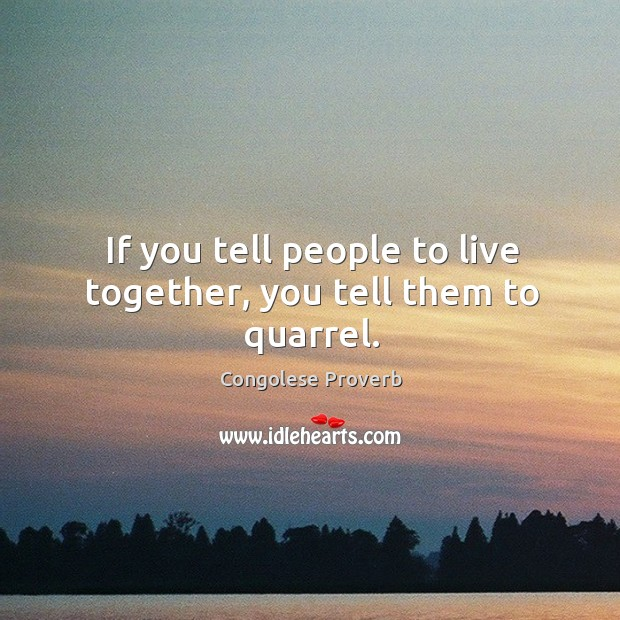 If you tell people to live together, you tell them to quarrel. Congolese Proverbs Image