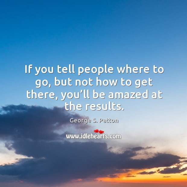Image, If you tell people where to go, but not how to get there, you'll be amazed at the results.