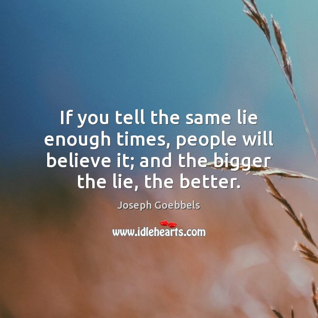 If you tell the same lie enough times, people will believe it; Joseph Goebbels Picture Quote