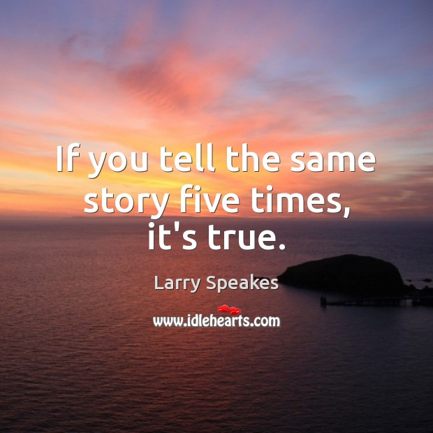 If you tell the same story five times, it's true. Image