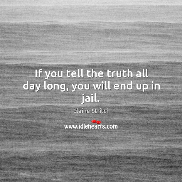 If you tell the truth all day long, you will end up in jail. Elaine Stritch Picture Quote