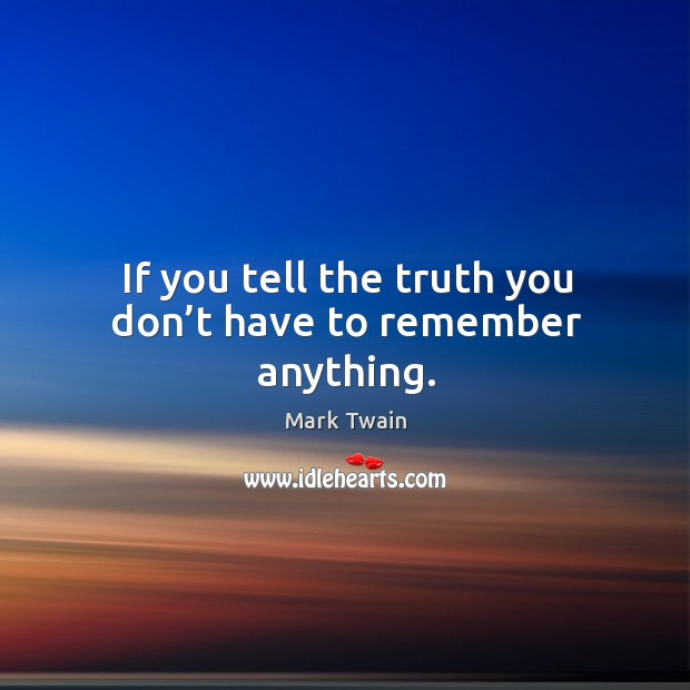 If you tell the truth you don't have to remember anything. Image