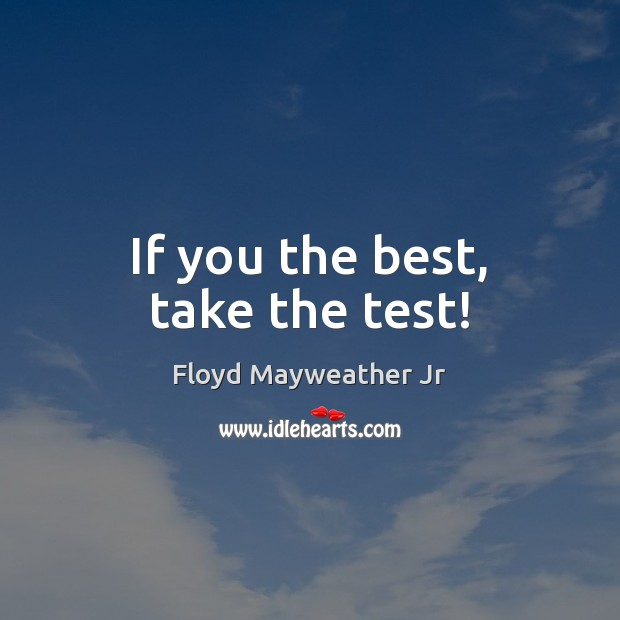 If you the best, take the test! Floyd Mayweather Jr Picture Quote