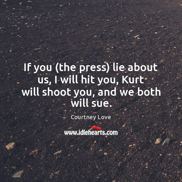 If you (the press) lie about us, I will hit you, Kurt Courtney Love Picture Quote