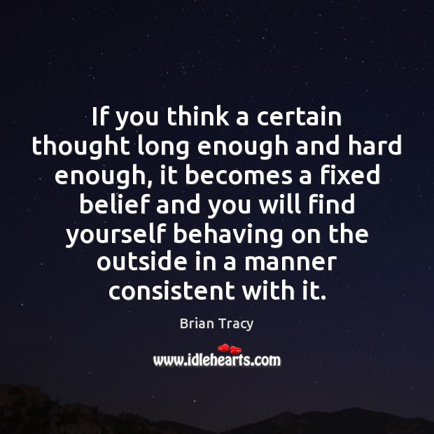 If you think a certain thought long enough and hard enough, it Brian Tracy Picture Quote