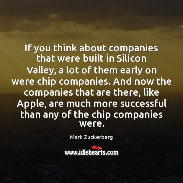 If you think about companies that were built in Silicon Valley, a Mark Zuckerberg Picture Quote
