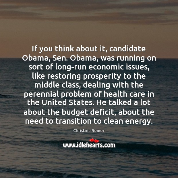 If you think about it, candidate Obama, Sen. Obama, was running on Christina Romer Picture Quote