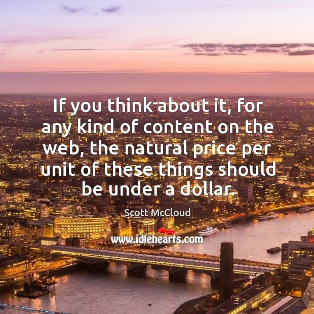 If you think about it, for any kind of content on the web, the natural price per unit of these things should be under a dollar. Image