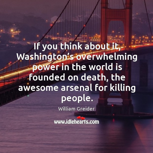 If you think about it, washington's overwhelming power in the world is founded on death William Greider Picture Quote