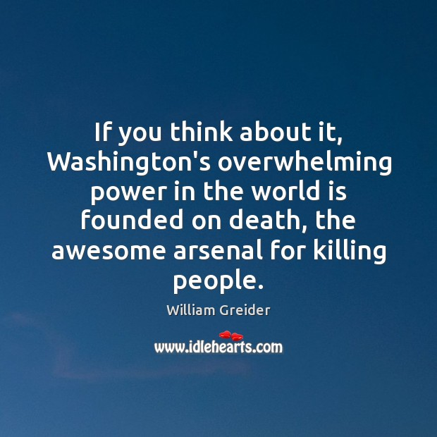 If you think about it, Washington's overwhelming power in the world is William Greider Picture Quote