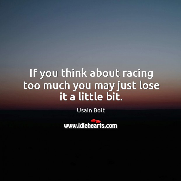 If you think about racing too much you may just lose it a little bit. Image