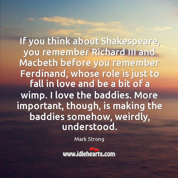 If you think about shakespeare, you remember richard iii and macbeth before you remember ferdinand Image