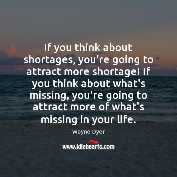 If you think about shortages, you're going to attract more shortage! If Wayne Dyer Picture Quote