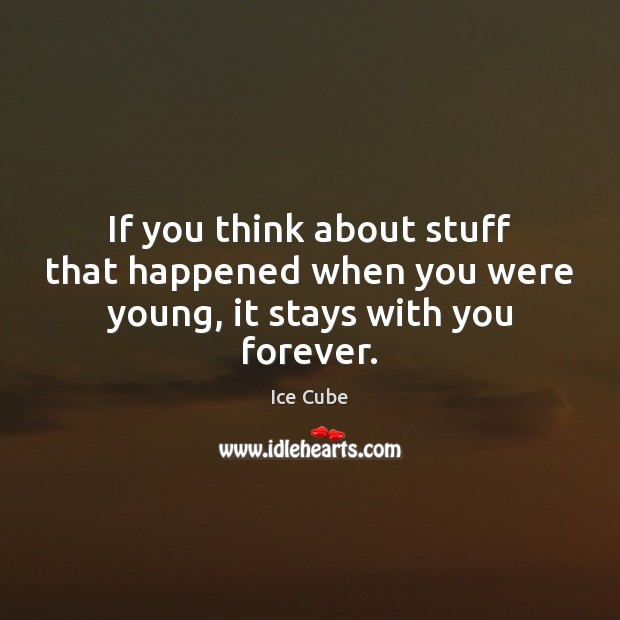If you think about stuff that happened when you were young, it stays with you forever. Ice Cube Picture Quote