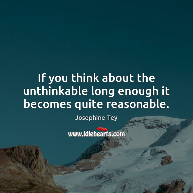 If you think about the unthinkable long enough it becomes quite reasonable. Image