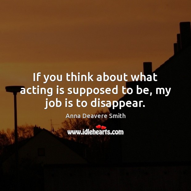 Image, If you think about what acting is supposed to be, my job is to disappear.