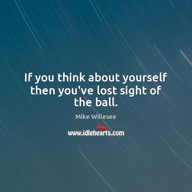 If you think about yourself then you've lost sight of the ball. Image