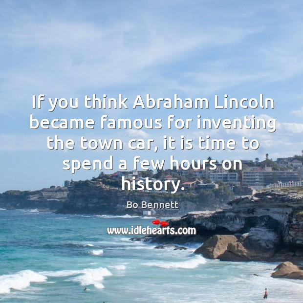 If you think abraham lincoln became famous for inventing the town car, it is time to Bo Bennett Picture Quote
