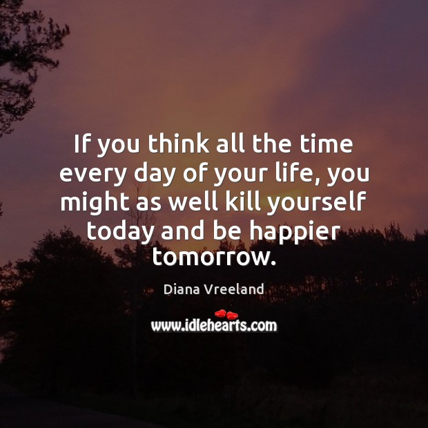 If you think all the time every day of your life, you Image