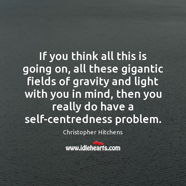 If you think all this is going on, all these gigantic fields Christopher Hitchens Picture Quote