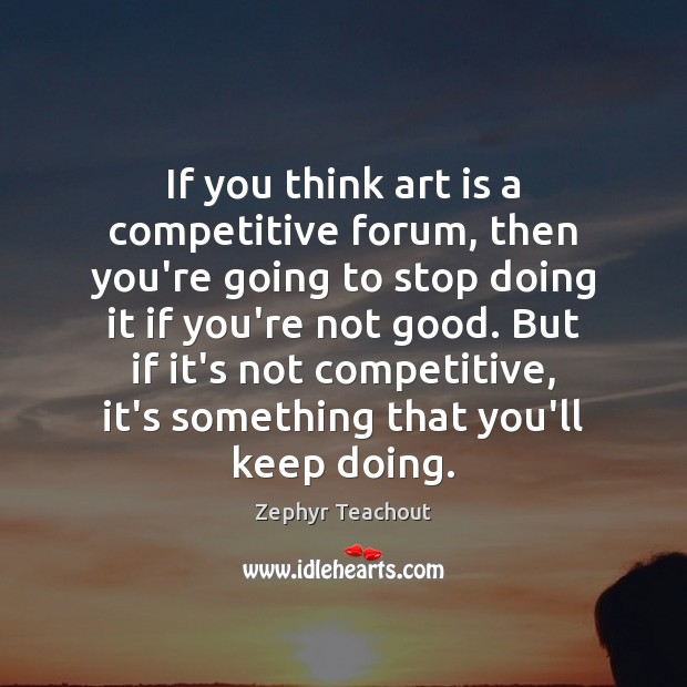 If you think art is a competitive forum, then you're going to Zephyr Teachout Picture Quote