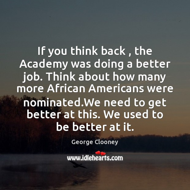 If you think back , the Academy was doing a better job. Think George Clooney Picture Quote